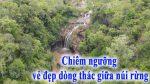 Chiêm ngưỡng vẻ đẹp dòng thác giữa núi rừng